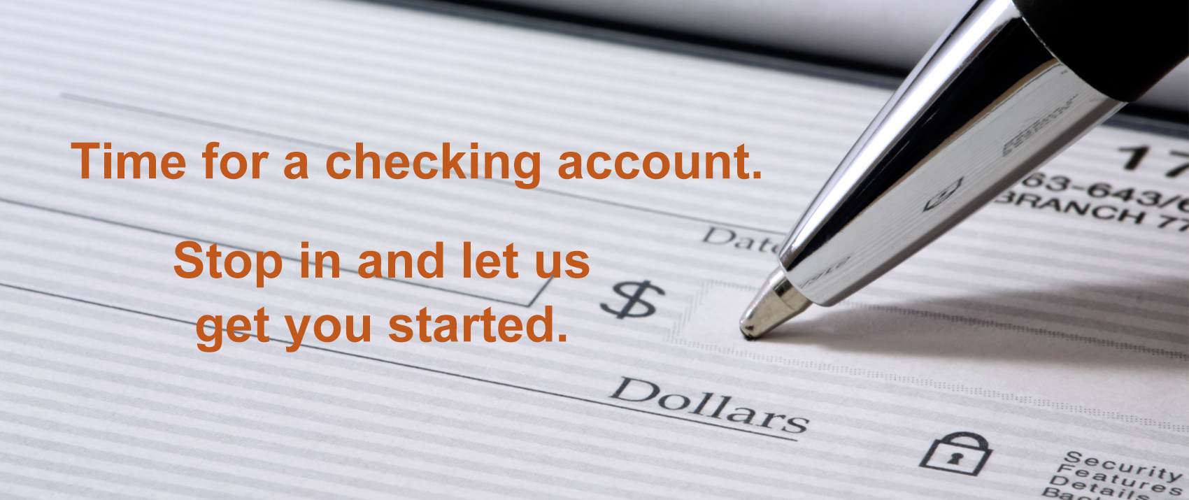 Time for a checking account. Stop in and let us get you started.