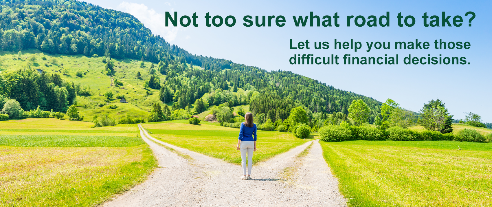 Not too sure what road to take? Let us help you make those difficult financial decisions.