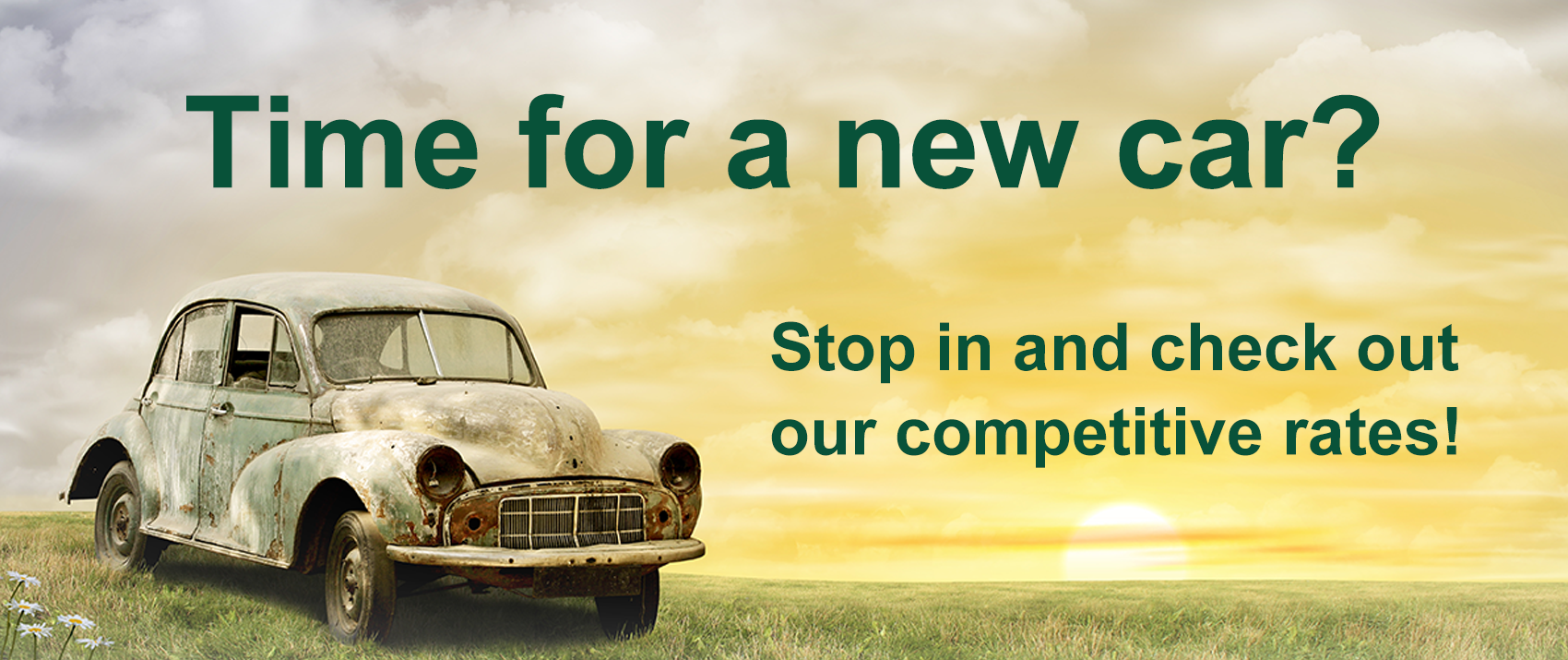 Time  for a new car? Stop in and check out our competitive rates.